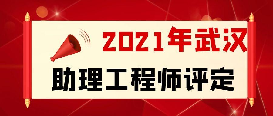 2021年武汉助理工程师怎么评定条件及流程是什么?